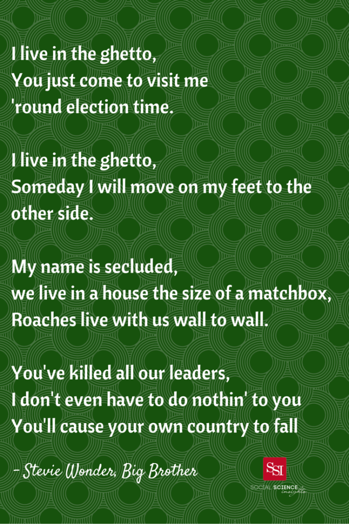 """Lyrics to """"Big Brother"""" by Stevie Wonder: I live in the ghetto You just come to visit me 'round election time. I live in the ghetto. Someday I will move on my feet to the other side. My name is secluded We live in a house the size of a matchbox. Roaches live with us wall to wall"""