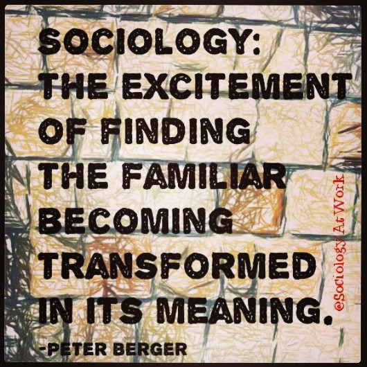 Sociology - the excitement of finding the familiar becoming transformed in its meaning. - Peter Berger